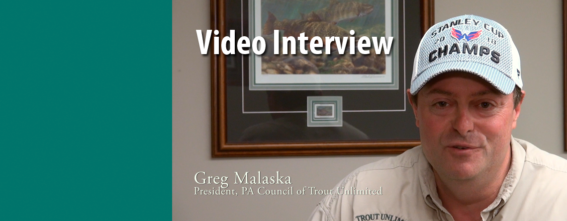 Video Interview: Greg Malaska, Newly Elected President of the PA Council of Trout Unlimited